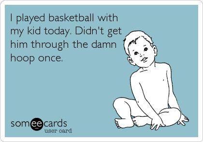 I played basketball with my kid today. Didn't get him through the damn   hoop once.