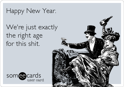 Happy New Year.  We're just exactly the right age for this shit.