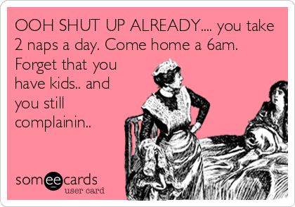 OOH SHUT UP ALREADY.... you take 2 naps a day. Come home a 6am. Forget that you have kids.. and you still complainin..