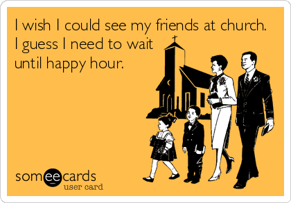 I wish I could see my friends at church. I guess I need to wait until happy hour.