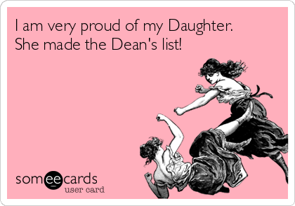 I am very proud of my Daughter. She made the Dean's list!