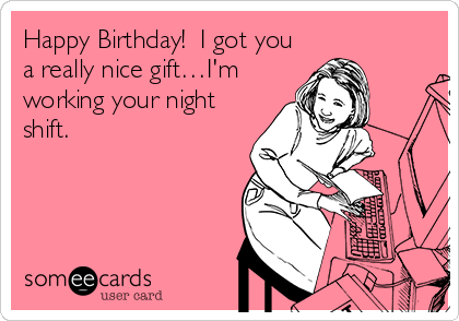 Happy Birthday!  I got you a really nice gift…I'm working your night shift.