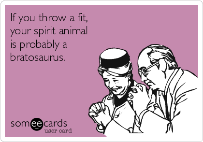 If you throw a fit,  your spirit animal  is probably a bratosaurus.
