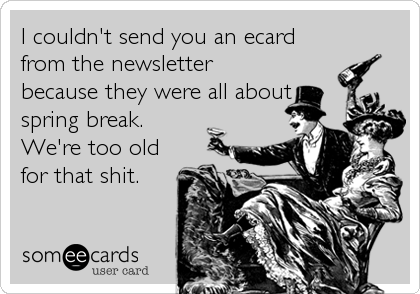 I couldn't send you an ecard from the newsletter because they were all about spring break. We're too old for that shit.
