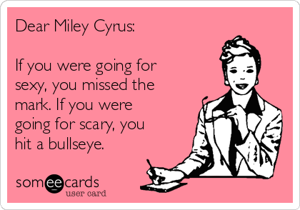 Dear Miley Cyrus:    If you were going for sexy, you missed the mark. If you were going for scary, you hit a bullseye.