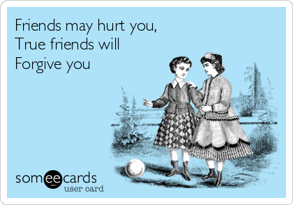 Friends may hurt you,  True friends will Forgive you