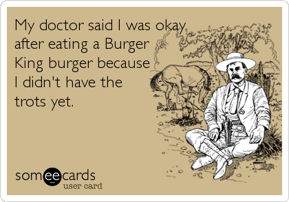My doctor said I was okay after eating a Burger King burger because I didn't have the trots yet.