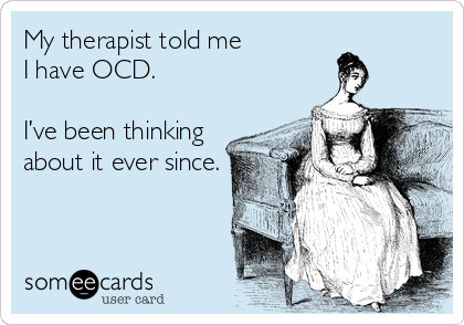 My therapist told me I have OCD.    I've been thinking about it ever since.