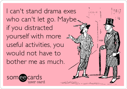 I can't stand drama exes who can't let go. Maybe if you distracted yourself with more useful activities, you  would not have to bother me as much.