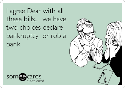 I agree Dear with all these bills...  we have two choices declare  bankruptcy  or rob a bank.