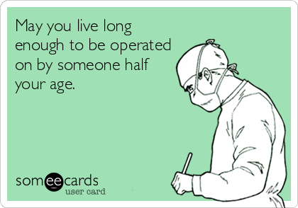 May you live long enough to be operated on by someone half your age.