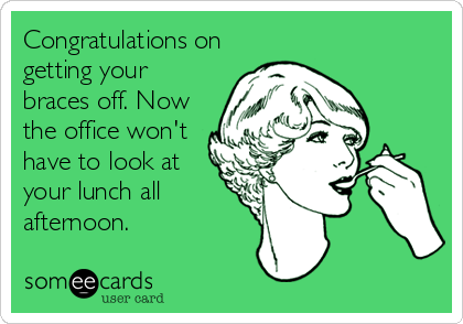 Congratulations on getting your braces off. Now the office won't have to look at your lunch all afternoon.