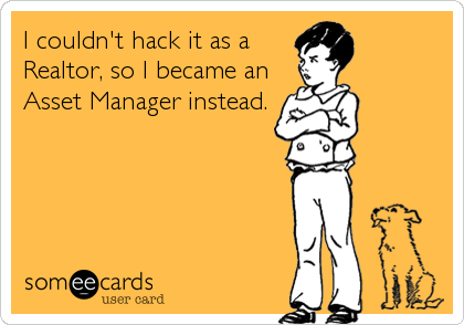 I couldn't hack it as a Realtor, so I became an Asset Manager instead.