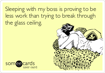 Sleeping with my boss is proving to be  less work than trying to break through the glass ceiling.