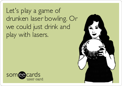 Let's play a game of drunken laser bowling. Or we could just drink and play with lasers.