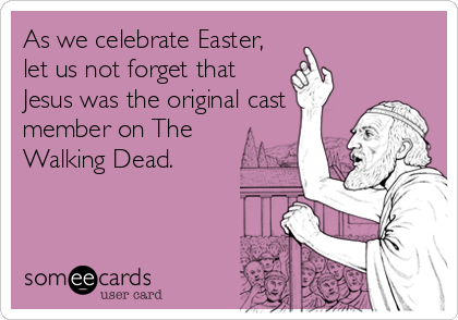 As we celebrate Easter, let us not forget that Jesus was the original cast member on The Walking Dead.