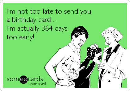 I'm not too late to send you a birthday card ... I'm actually 364 days too early!