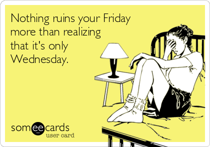 Nothing ruins your Fridaymore than realizingthat it's onlyWednesday.
