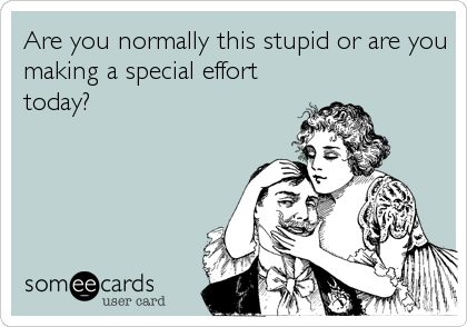 Are you normally this stupid or are you making a special effort today?