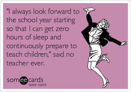 """I always look forward to the school year starting so that I can get zero hours of sleep and continuously prepare to teach children,"" said no teacher ever."