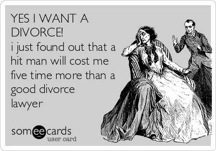 YES I WANT A DIVORCE! i just found out that a  hit man will cost me five time more than a good divorce lawyer
