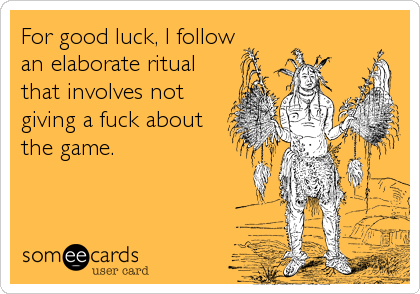 For good luck, I followan elaborate ritual that involves notgiving a fuck aboutthe game.