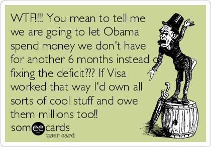 WTF!!!! You mean to tell me we are going to let Obama spend money we don't have for another 6 months instead of fixing the deficit??? If Visa worked that way I'd own all sorts of cool stuff and owe them millions too!!