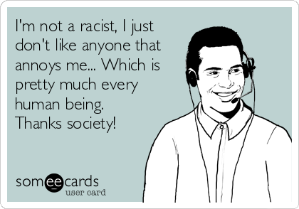 I'm not a racist, I just don't like anyone that annoys me... Which is pretty much every human being. Thanks society!