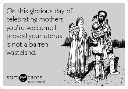 On this glorious day of celebrating mothers,  you're welcome I proved your uterus is not a barren wasteland.