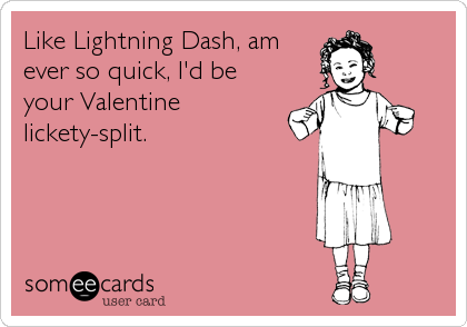 Like Lightning Dash, am ever so quick, I'd be your Valentine lickety-split.