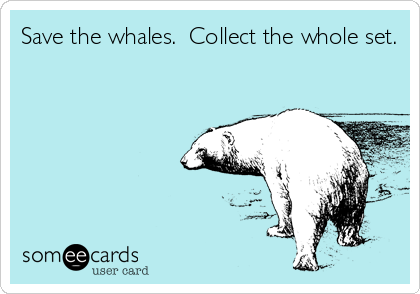 Save the whales.  Collect the whole set.