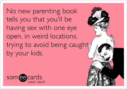 No new parenting book tells you that you'll be having sex with one eye open, in weird locations, trying to avoid being caught by your kids.
