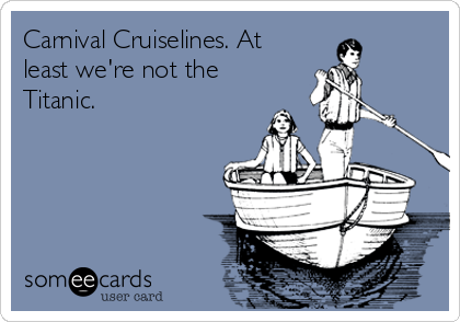 Carnival Cruiselines. At least we're not the Titanic.