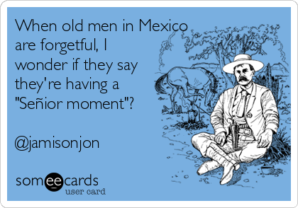 "When old men in Mexico are forgetful, I wonder if they say  they're having a ""Señior moment""?  @jamisonjon"
