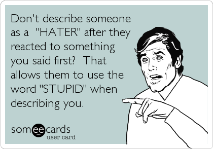 "Don't describe someone as a  ""HATER"" after they reacted to something you said first?  That allows them to use the word ""STUPID"" when describing you."