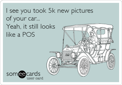 I see you took 5k new pictures  of your car... Yeah, it still looks like a POS