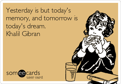 Yesterday is but today's memory, and tomorrow is today's dream. Khalil Gibran