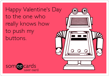 Happy Valentine's Day to the one who really knows how to push my buttons.