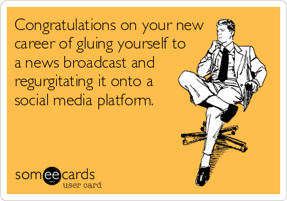 Congratulations on your new career of gluing yourself to a news broadcast and  regurgitating it onto a social media platform.