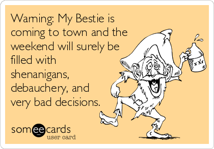 Warning: My Bestie is coming to town and the weekend will surely be filled with shenanigans, debauchery, and very bad decisions.
