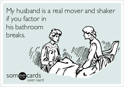 My husband is a real mover and shaker if you factor in his bathroom  breaks.