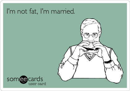 someecards.com - I'm not fat, I'm married.