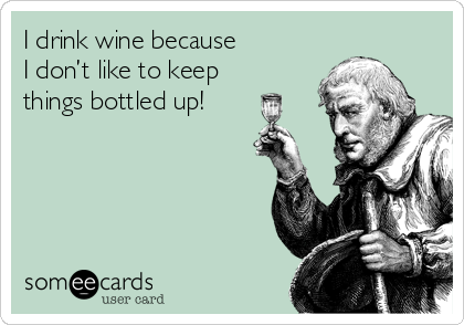 I drink wine because  I don't like to keep  things bottled up!