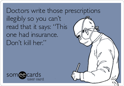"Doctors write those prescriptions illegibly so you can't read that it says: ""This one had insurance. Don't kill her."""