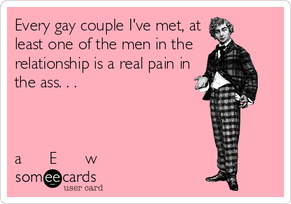 Every gay couple I've met, at least one of the men in the relationship is a real pain in the ass. . .     a      E      w
