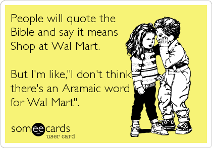 "People will quote the Bible and say it means Shop at Wal Mart.   But I'm like,""I don't think there's an Aramaic word for Wal Mart""."