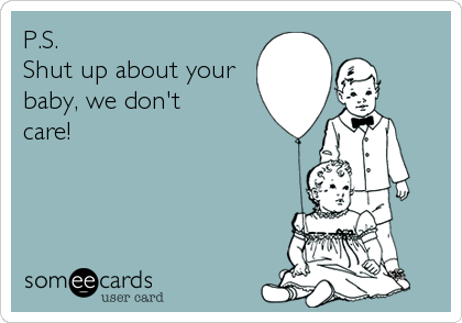 P.S. Shut up about your baby, we don't  care!