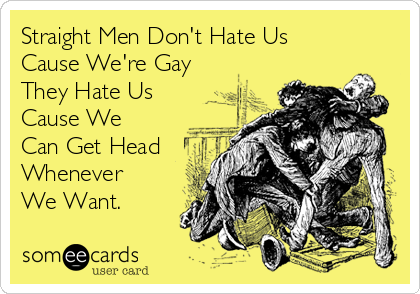 Straight Men Don't Hate Us Cause We're Gay They Hate Us Cause We Can Get Head Whenever We Want.