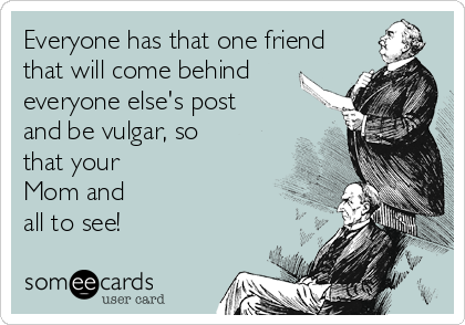 Everyone has that one friend  that will come behind everyone else's post and be vulgar, so that your Mom and all to see!
