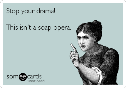 Stop your drama!  This isn't a soap opera.